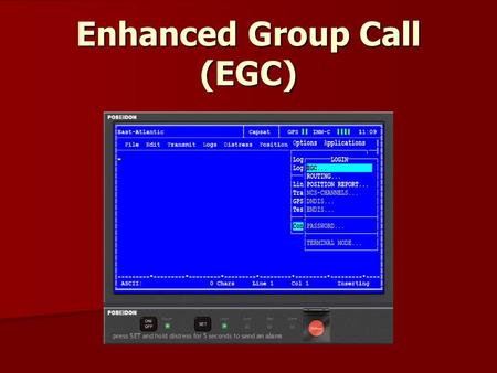 Enhanced Group Call (EGC). EGC The EGC services were developed by Inmarsat to achieve access to a unique global automatic service, capable of addressing.