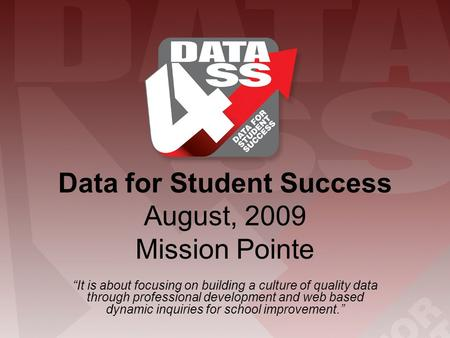 "Data for Student Success August, 2009 Mission Pointe ""It is about focusing on building a culture of quality data through professional development and web."