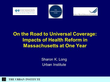 THE URBAN INSTITUTE On the Road to Universal Coverage: Impacts of Health Reform in Massachusetts at One Year Sharon K. Long Urban Institute.