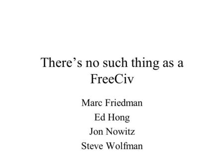 There's no such thing as a FreeCiv Marc Friedman Ed Hong Jon Nowitz Steve Wolfman.
