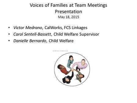 Voices of Families at Team Meetings Presentation May 18, 2015 Victor Medrano, CalWorks, FCS Linkages Carol Sentell-Bassett, Child Welfare Supervisor Danielle.