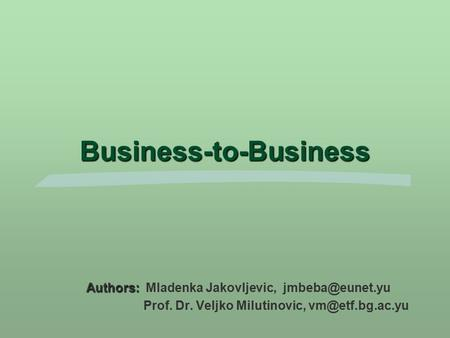 Business-to-Business Authors: Authors: Mladenka Jakovljevic, Prof. Dr. Veljko Milutinovic,