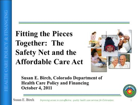 HEALTH CARE POLICY & FINANCING Fitting the Pieces Together: The Safety Net and the Affordable Care Act Susan E. Birch, Colorado Department of Health Care.