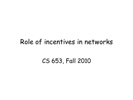 Role of incentives in networks CS 653, Fall 2010.
