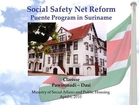 Social Safety Net Reform Puente Program in Suriname Ministry of Social Affairs and Public Housing April 6, 2010 Clarisse Pawironadi – Dasi.