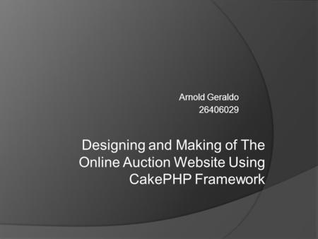 Arnold Geraldo 26406029 Designing and Making of The Online Auction Website Using CakePHP Framework.