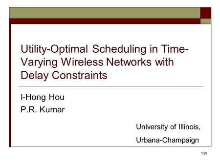 Utility-Optimal Scheduling in Time- Varying Wireless Networks with Delay Constraints I-Hong Hou P.R. Kumar University of Illinois, Urbana-Champaign 1/30.