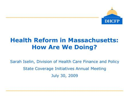 Health Reform in Massachusetts: How Are We Doing? Sarah Iselin, Division of Health Care Finance and Policy State Coverage Initiatives Annual Meeting July.