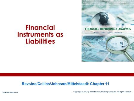 Financial Instruments as Liabilities Revsine/Collins/Johnson/Mittelstaedt: Chapter 11 McGraw-Hill/Irwin Copyright © 2012 by The McGraw-Hill Companies,