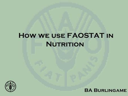 How we use FAOSTAT in Nutrition BA Burlingame. Nutrition in FAO Food Consumption Surveys Nutrient Requirements (incl energy) Nutrition Country Profiles.