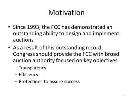 Motivation Since 1993, the FCC has demonstrated an outstanding ability to design and implement auctions As a result of this outstanding record, Congress.