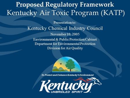 Proposed Regulatory Framework Kentucky Air Toxic Program (KATP) Presentation to: Kentucky Chemical Industry Council November 10, 2005 Environmental & Public.