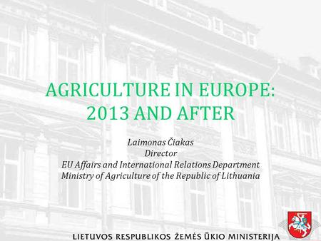 AGRICULTURE IN EUROPE: 2013 AND AFTER Laimonas Čiakas Director EU Affairs and International Relations Department Ministry of Agriculture of the Republic.
