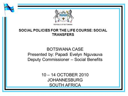 REPUBLIC OF BOTSWANA SOCIAL POLICIES FOR THE LIFE COURSE: SOCIAL TRANSFERS BOTSWANA CASE Presented by: Papadi Evelyn Nguvauva Deputy Commissioner – Social.