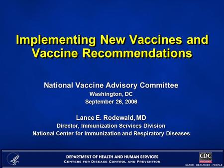 Implementing New Vaccines and Vaccine Recommendations National Vaccine Advisory Committee Washington, DC September 26, 2006 Lance E. Rodewald, MD Director,