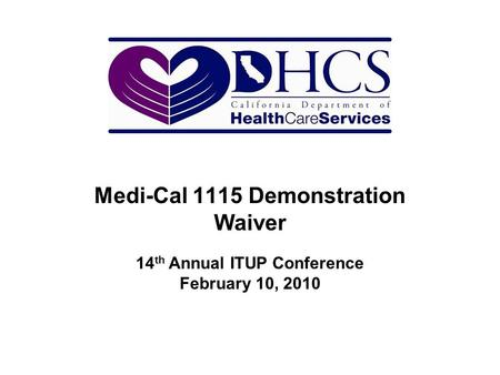 Medi-Cal 1115 Demonstration Waiver 14 th Annual ITUP Conference February 10, 2010.
