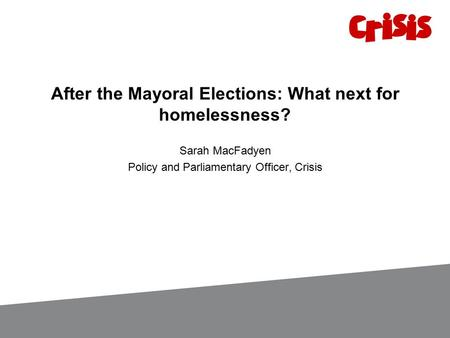 After the Mayoral Elections: What next for homelessness? Sarah MacFadyen Policy and Parliamentary Officer, Crisis.