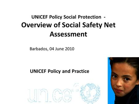 UNICEF Policy Social Protection - Overview of Social Safety Net Assessment Barbados, 04 June 2010 Social Protection Washington DC, 26 April 2010 UNICEF.