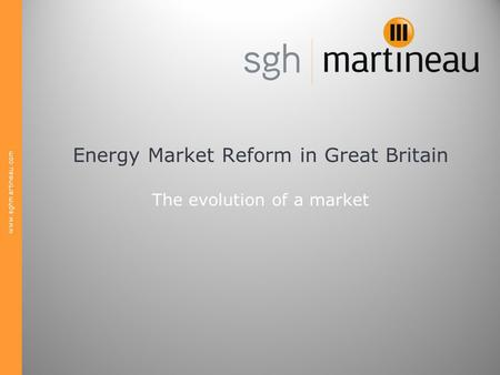 Www.sghmartineau.com Energy Market Reform in Great Britain The evolution of a market.