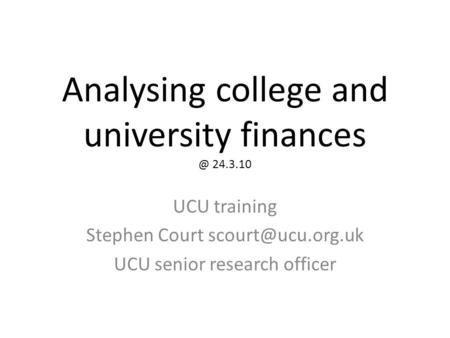 Analysing college and university 24.3.10 UCU training Stephen Court UCU senior research officer.