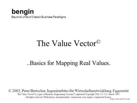 The Value Vector ©..Basics for Mapping Real Values. © 2002, Peter Bretscher, Ingenieurbüro für Wirtschaftsentwicklung, Eggersriet The Value Vector © is.