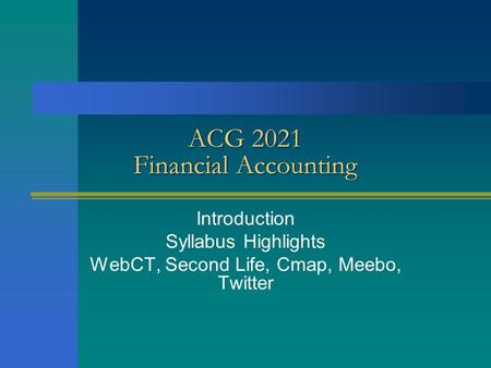 ACG 2021 Financial Accounting Introduction Syllabus Highlights WebCT, Second Life, Cmap, Meebo, Twitter.