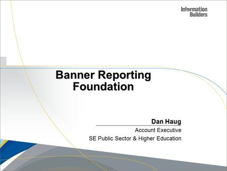 Copyright 2007, Information Builders. Slide 1 Banner Reporting Foundation Dan Haug Account Executive SE Public Sector & Higher Education.