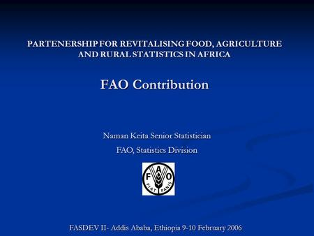 PARTENERSHIP FOR REVITALISING FOOD, AGRICULTURE AND RURAL STATISTICS IN AFRICA FAO Contribution Naman Keita Senior Statistician FAO, Statistics Division.