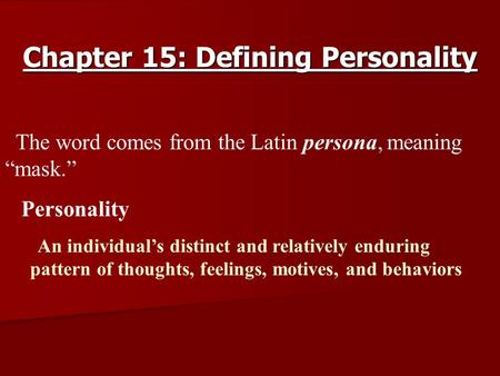 "Chapter 15: Defining Personality § §The word comes from the Latin persona, meaning ""mask."" § § Personality l l An individual's distinct and relatively."