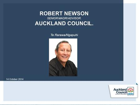 ROBERT NEWSON SENIOR MAORI ADVISOR. AUCKLAND COUNCIL. Te Rarawa/Ngapuhi 14 October 2014.