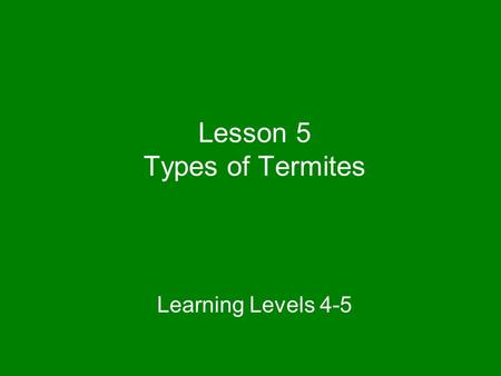 Lesson 5 Types of Termites Learning Levels 4-5. All termite species are categorized into one of three termite types based on their feeding and habitat.