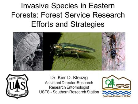 Invasive Species in Eastern Forests: Forest Service Research Efforts and Strategies Dr. Kier D. Klepzig Assistant Director-Research Research Entomologist.
