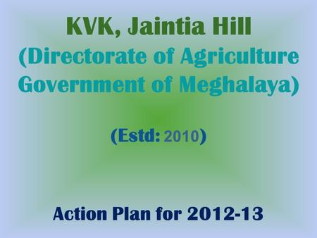 KVK, Jaintia Hill (Directorate of Agriculture Government of Meghalaya) (Estd: 2010 ) Action Plan for 2012-13.
