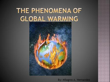 By: Milagros A. Hernandez. Science Dictionary global warming n. An increase in the average temperature of the earth's atmosphere, especially a sustained.