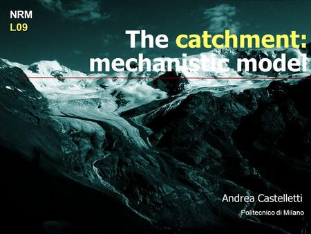 The catchment: mechanistic model Andrea Castelletti Politecnico di Milano NRML09.