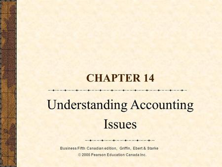 Business Fifth Canadian edition, Griffin, Ebert & Starke © 2005 Pearson Education Canada Inc. CHAPTER 14 Understanding Accounting Issues.