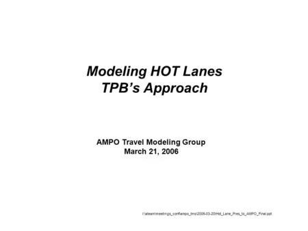 Modeling HOT Lanes TPB's Approach AMPO Travel Modeling Group March 21, 2006 I:\ateam\meetings_conf\ampo_tms\2006-03-20\Hot_Lane_Pres_to_AMPO_Final.ppt.