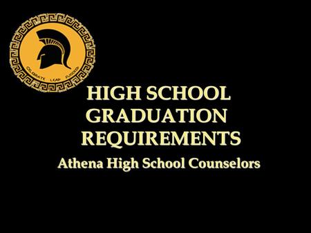HIGH SCHOOL GRADUATION REQUIREMENTS Athena High School Counselors HIGH SCHOOL GRADUATION REQUIREMENTS Athena High School Counselors.