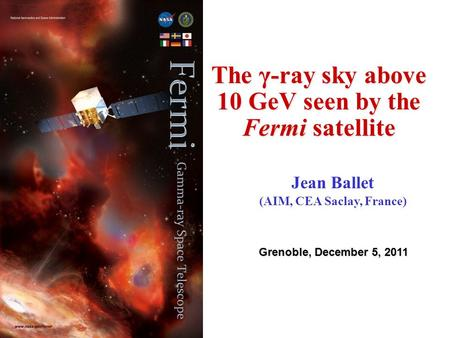 The γ-ray sky above 10 GeV seen by the Fermi satellite Grenoble, December 5, 2011 Jean Ballet (AIM, CEA Saclay, France)