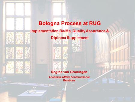 Bologna Process at RUG Implementation Ba/Ma, Quality Assurance & Diploma Supplement Regine van Groningen Academic Affairs & International Relations.