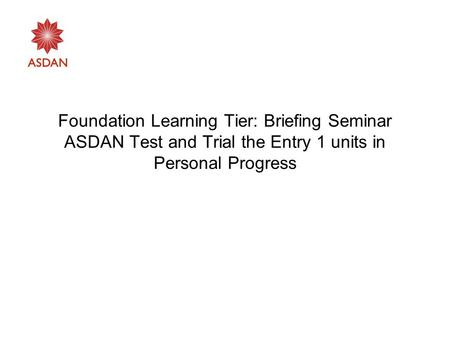 Foundation Learning Tier: Briefing Seminar ASDAN Test and Trial the Entry 1 units in Personal Progress.
