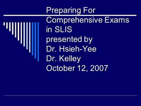Preparing For Comprehensive Exams in SLIS presented by Dr. Hsieh-Yee Dr. Kelley October 12, 2007.