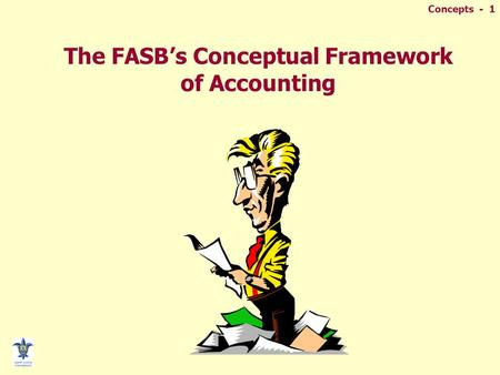 Concepts - 1 The FASB's Conceptual Framework of Accounting.