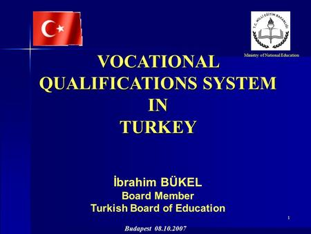 1 VOCATIONAL QUALIFICATIONS SYSTEM INTURKEY İbrahim BÜKEL Board Member Turkish Board of Education Ministry of National Education Budapest 08.10.2007.