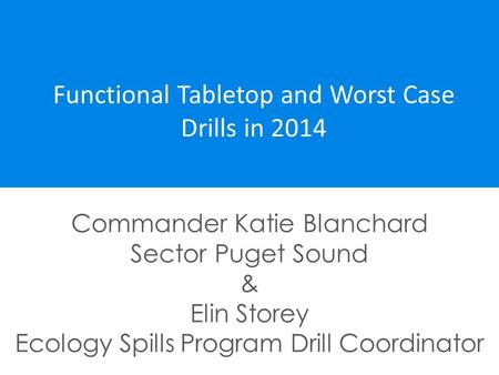 Functional Tabletop and Worst Case Drills in 2014 Commander Katie Blanchard Sector Puget Sound & Elin Storey Ecology Spills Program Drill Coordinator.