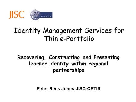 Identity Management Services for Thin e-Portfolio Recovering, Constructing and Presenting learner identity within regional partnerships Peter Rees Jones.