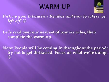 Pick up your Interactive Readers and turn to where we left off! Let's read over our next set of comma rules, then complete the warm-up. Note: People will.