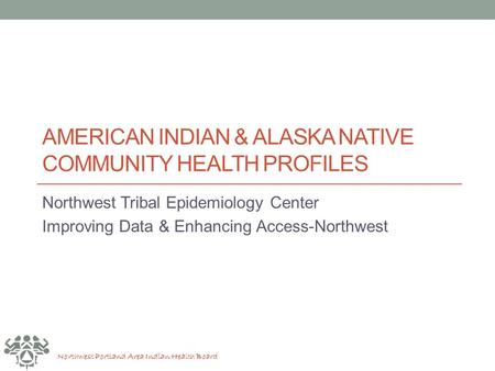 Northwest Portland Area Indian Health Board AMERICAN INDIAN & ALASKA NATIVE COMMUNITY HEALTH PROFILES Northwest Tribal Epidemiology Center Improving Data.