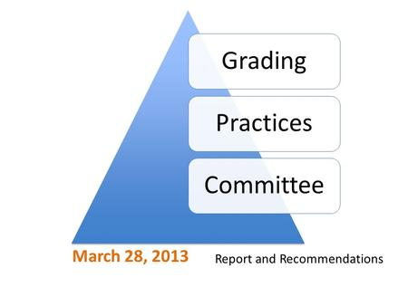 March 28, 2013 GradingPracticesCommittee Report and Recommendations.