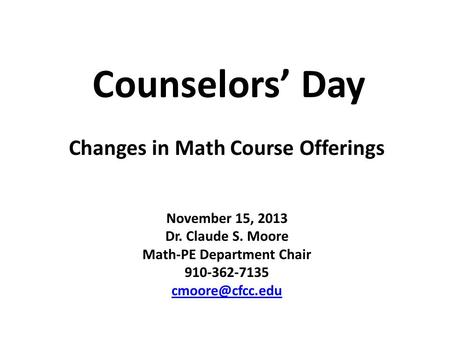 Counselors' Day November 15, 2013 Dr. Claude S. Moore Math-PE Department Chair 910-362-7135 Changes in Math Course Offerings.
